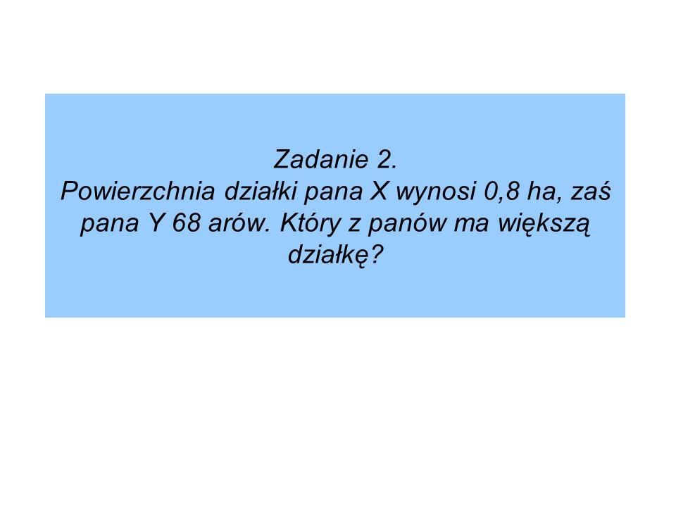 Zadanie 2. Powierzchnia działki pana X wynosi 0,8 ha, zaś pana Y 68 arów. Który z panów ma większą działkę?