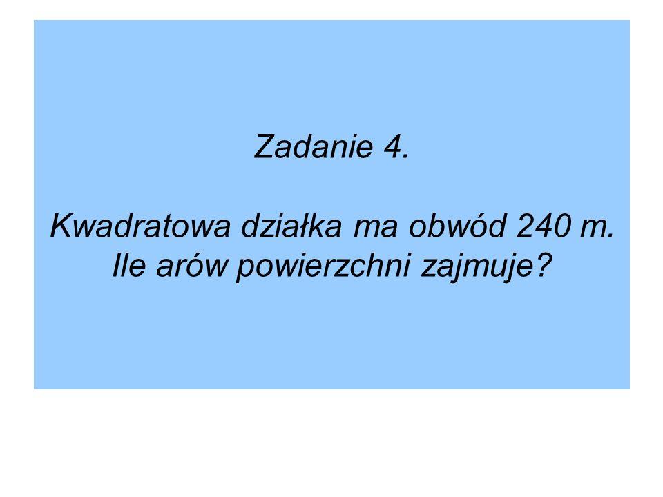 Zadanie 4. Kwadratowa działka ma obwód 240 m. Ile arów powierzchni zajmuje?
