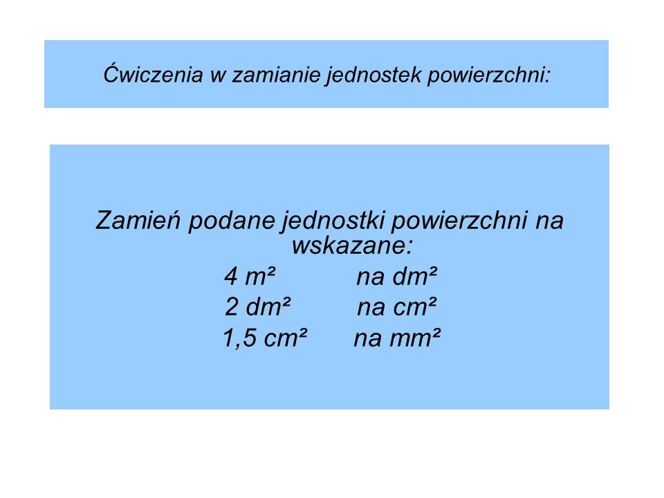 Ćwiczenia w zamianie jednostek powierzchni: Zamień podane jednostki powierzchni na wskazane: 4 m² na dm² 2 dm²na cm² 1,5 cm²na mm²