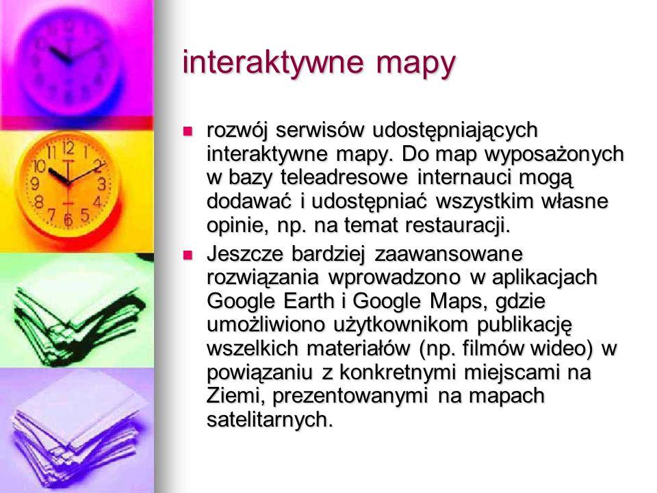interaktywne mapy rozwój serwisów udostępniających interaktywne mapy. Do map wyposażonych w bazy teleadresowe internauci mogą dodawać i udostępniać ws