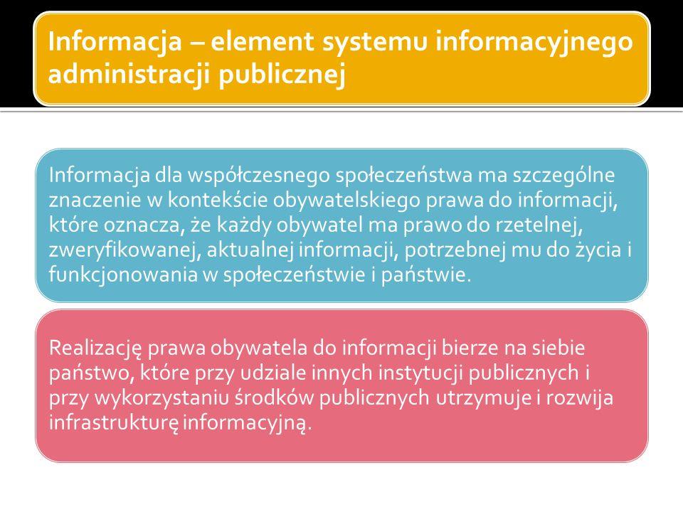Informacja – element systemu informacyjnego administracji publicznej Informacja dla współczesnego społeczeństwa ma szczególne znaczenie w kontekście obywatelskiego prawa do informacji, które oznacza, że każdy obywatel ma prawo do rzetelnej, zweryfikowanej, aktualnej informacji, potrzebnej mu do życia i funkcjonowania w społeczeństwie i państwie.