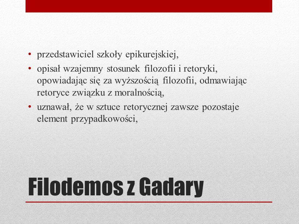 Filodemos z Gadary przedstawiciel szkoły epikurejskiej, opisał wzajemny stosunek filozofii i retoryki, opowiadając się za wyższością filozofii, odmawiając retoryce związku z moralnością, uznawał, że w sztuce retorycznej zawsze pozostaje element przypadkowości,