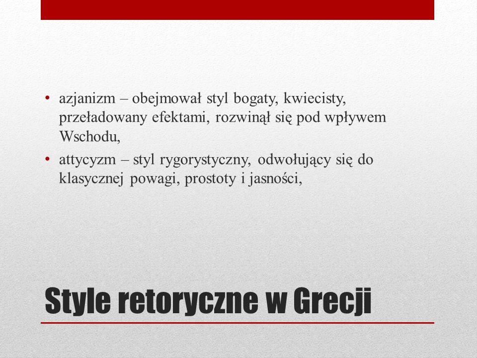 Style retoryczne w Grecji azjanizm – obejmował styl bogaty, kwiecisty, przeładowany efektami, rozwinął się pod wpływem Wschodu, attycyzm – styl rygorystyczny, odwołujący się do klasycznej powagi, prostoty i jasności,