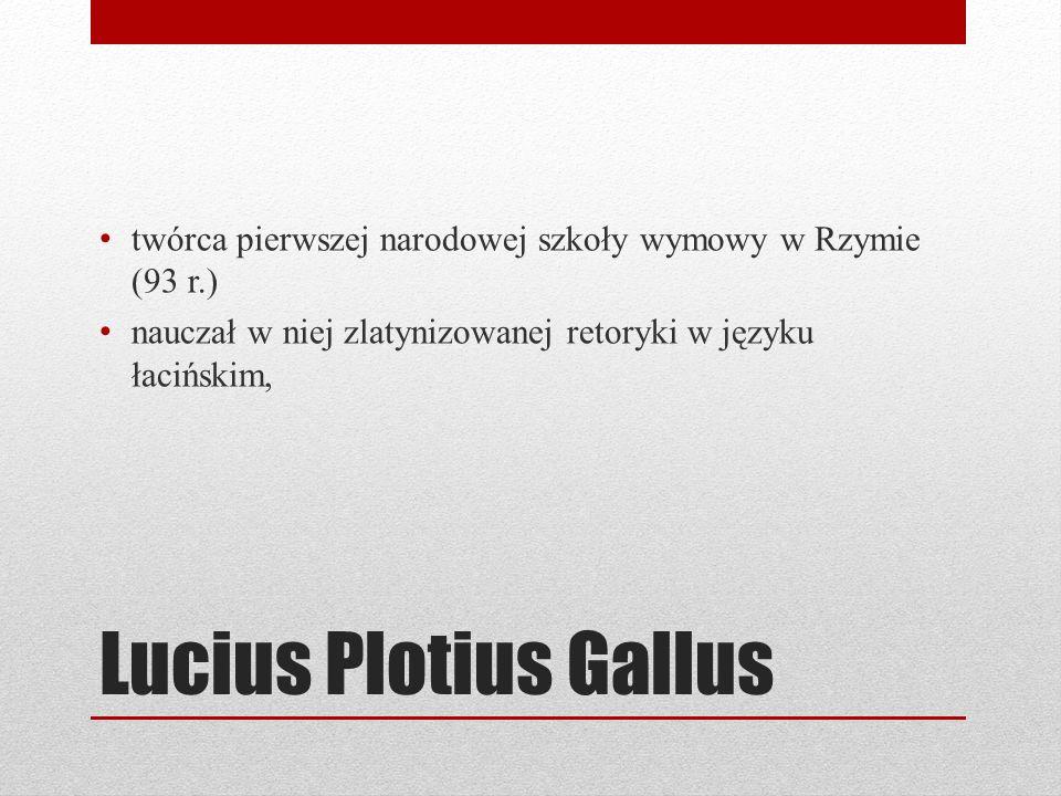 Lucius Plotius Gallus twórca pierwszej narodowej szkoły wymowy w Rzymie (93 r.) nauczał w niej zlatynizowanej retoryki w języku łacińskim,