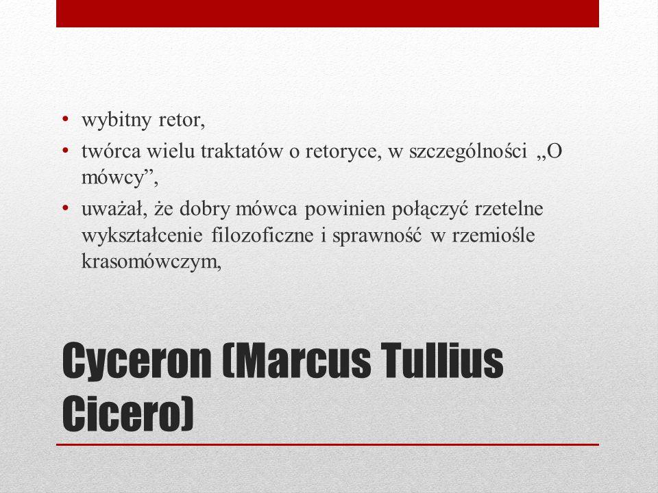 Cyceron (Marcus Tullius Cicero) wybitny retor, twórca wielu traktatów o retoryce, w szczególności O mówcy, uważał, że dobry mówca powinien połączyć rz