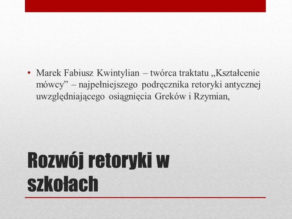 Rozwój retoryki w szkołach Marek Fabiusz Kwintylian – twórca traktatu Kształcenie mówcy – najpełniejszego podręcznika retoryki antycznej uwzględniając