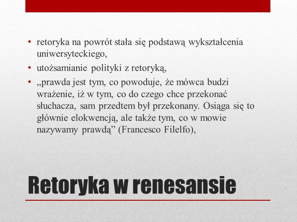 Retoryka w renesansie retoryka na powrót stała się podstawą wykształcenia uniwersyteckiego, utożsamianie polityki z retoryką, prawda jest tym, co powo