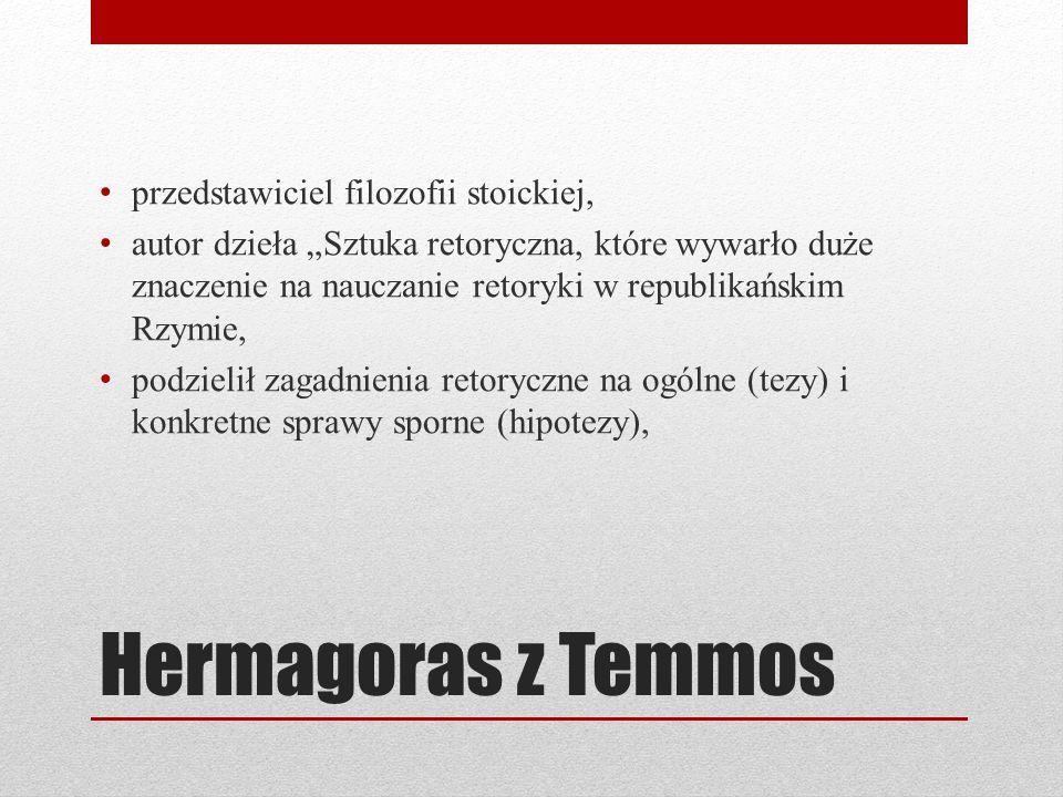 Hermagoras z Temmos przedstawiciel filozofii stoickiej, autor dzieła Sztuka retoryczna, które wywarło duże znaczenie na nauczanie retoryki w republikańskim Rzymie, podzielił zagadnienia retoryczne na ogólne (tezy) i konkretne sprawy sporne (hipotezy),