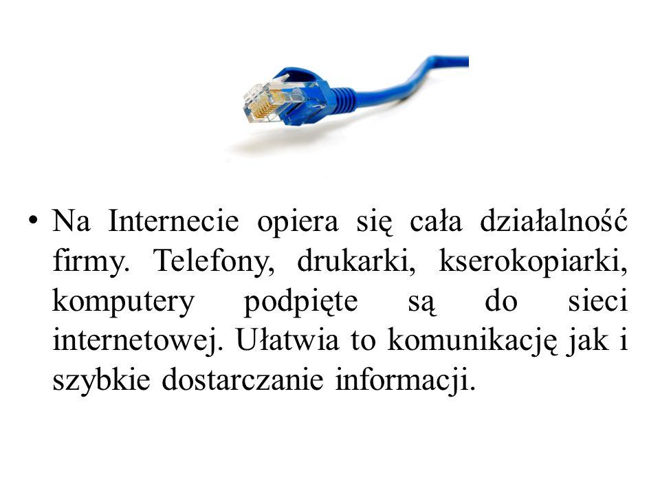 Na Internecie opiera się cała działalność firmy. Telefony, drukarki, kserokopiarki, komputery podpięte są do sieci internetowej. Ułatwia to komunikacj