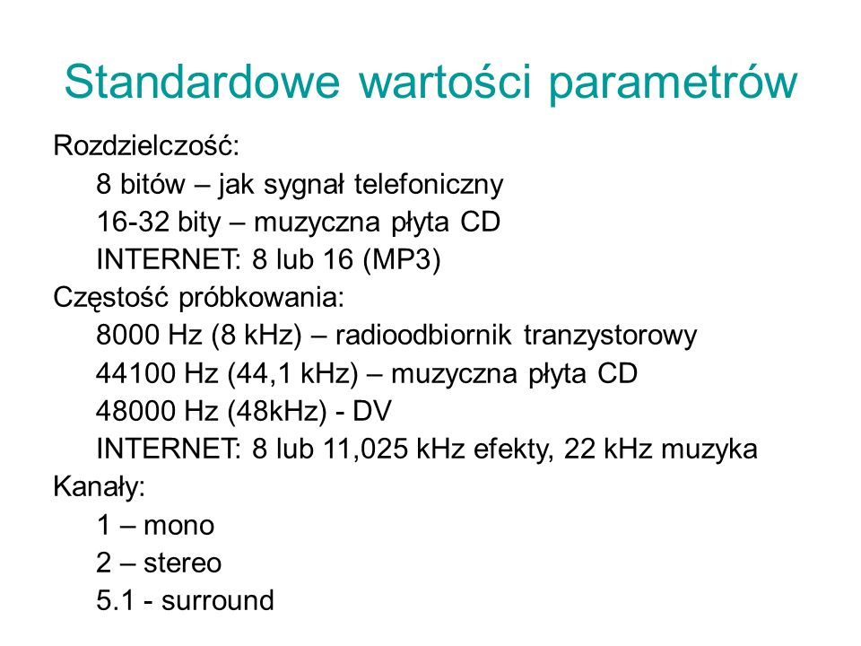 Standardowe wartości parametrów Rozdzielczość: 8 bitów – jak sygnał telefoniczny 16-32 bity – muzyczna płyta CD INTERNET: 8 lub 16 (MP3) Częstość prób