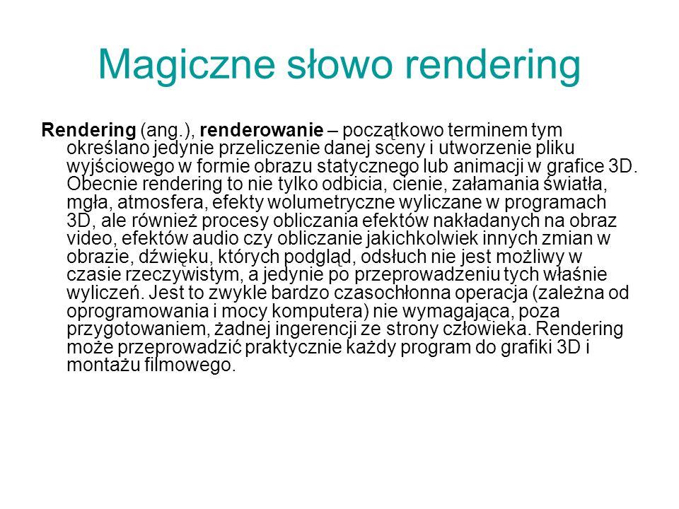Magiczne słowo rendering Rendering (ang.), renderowanie – początkowo terminem tym określano jedynie przeliczenie danej sceny i utworzenie pliku wyjści