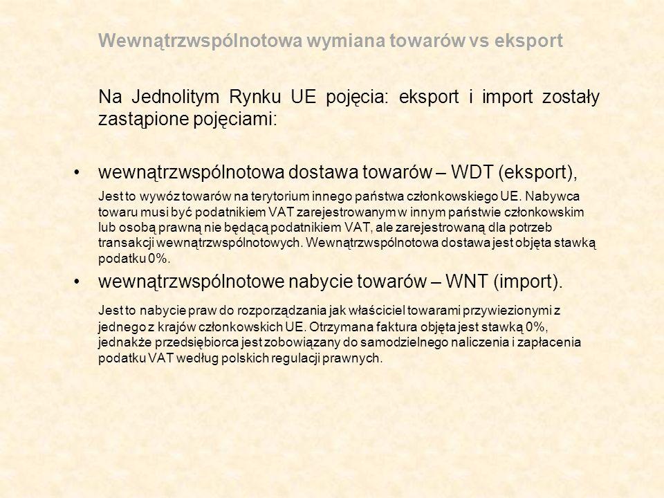 Wewnątrzwspólnotowa wymiana towarów vs eksport Na Jednolitym Rynku UE pojęcia: eksport i import zostały zastąpione pojęciami: wewnątrzwspólnotowa dostawa towarów – WDT (eksport), Jest to wywóz towarów na terytorium innego państwa członkowskiego UE.