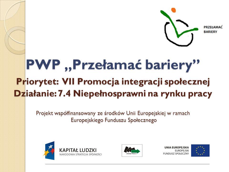 PWP Przełamać bariery Priorytet: VII Promocja integracji społecznej Działanie: 7.4 Niepełnosprawni na rynku pracy Projekt współfinansowany ze środków
