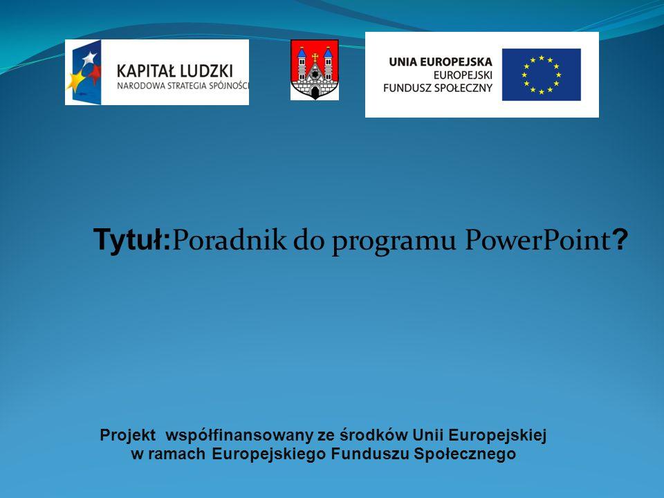 Projekt współfinansowany ze środków Unii Europejskiej w ramach Europejskiego Funduszu Społecznego Tytuł: Poradnik do programu PowerPoint ?