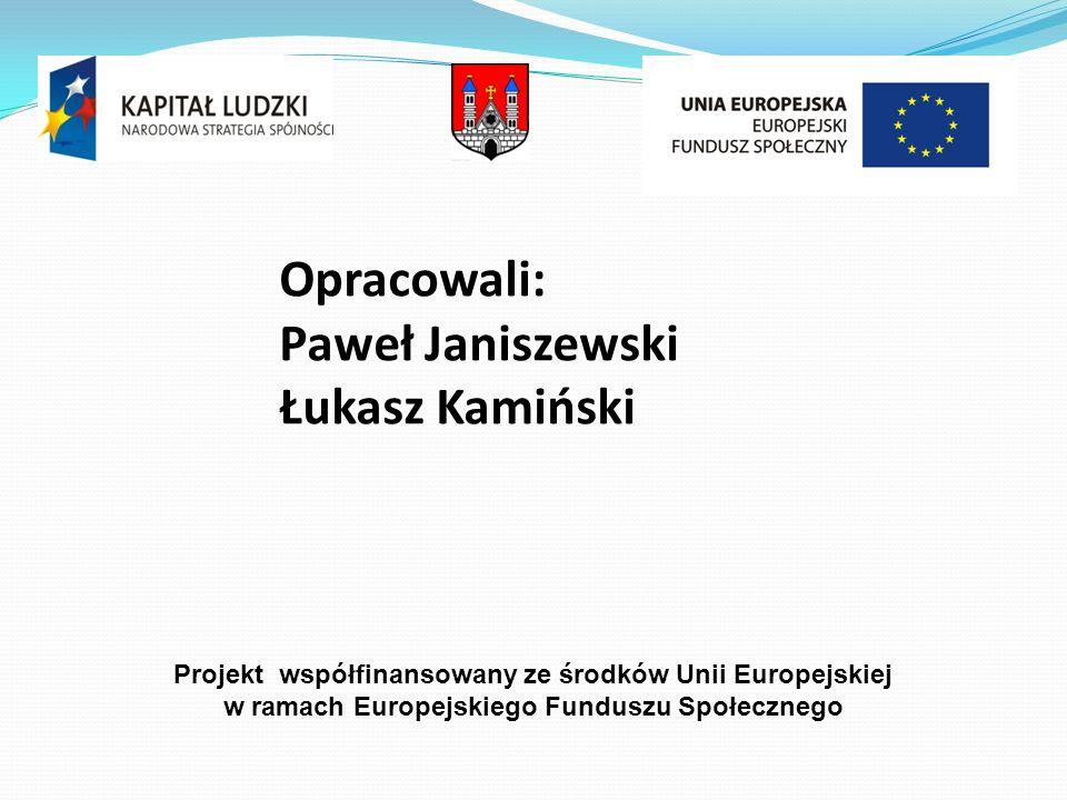 Opracowali: Paweł Janiszewski Łukasz Kamiński Projekt współfinansowany ze środków Unii Europejskiej w ramach Europejskiego Funduszu Społecznego