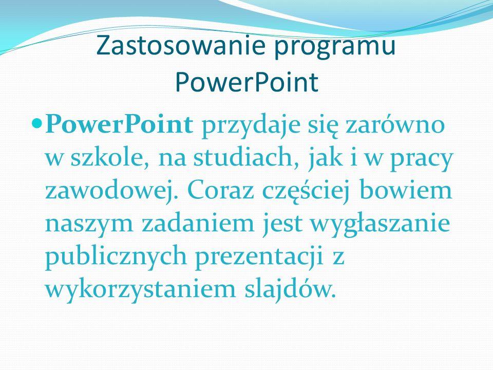 Zastosowanie programu PowerPoint PowerPoint przydaje się zarówno w szkole, na studiach, jak i w pracy zawodowej. Coraz częściej bowiem naszym zadaniem