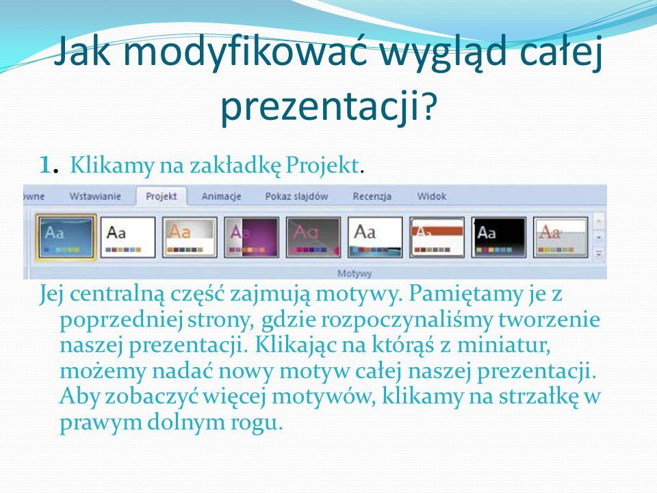 Jak modyfikować wygląd całej prezentacji ? 1. Klikamy na zakładkę Projekt. Jej centralną część zajmują motywy. Pamiętamy je z poprzedniej strony, gdzi