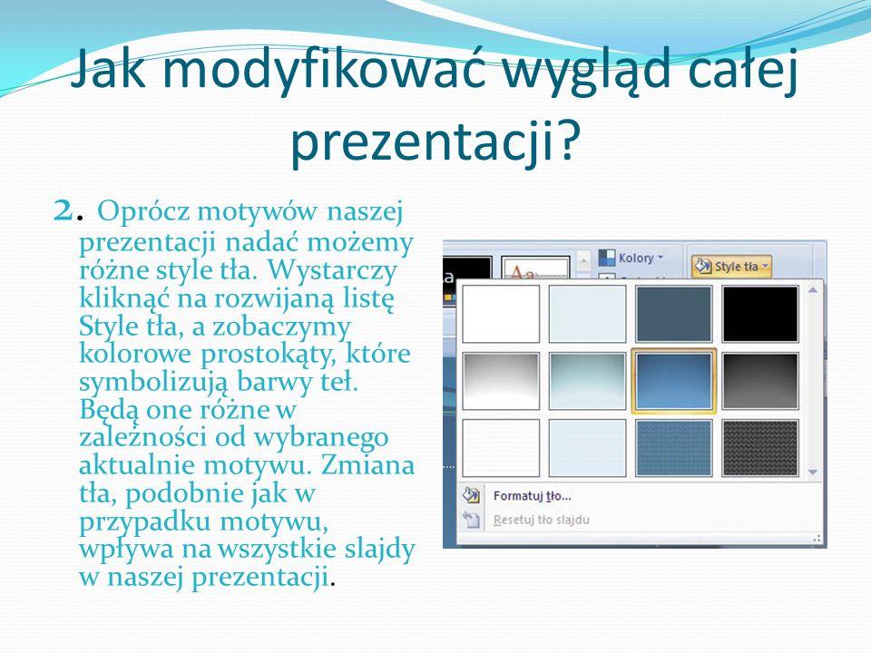 Jak modyfikować wygląd całej prezentacji? 2. Oprócz motywów naszej prezentacji nadać możemy różne style tła. Wystarczy kliknąć na rozwijaną listę Styl