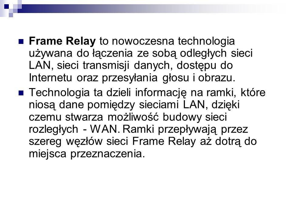 Frame Relay to nowoczesna technologia używana do łączenia ze sobą odległych sieci LAN, sieci transmisji danych, dostępu do Internetu oraz przesyłania