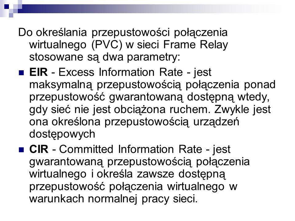 Do określania przepustowości połączenia wirtualnego (PVC) w sieci Frame Relay stosowane są dwa parametry: EIR - Excess Information Rate - jest maksyma