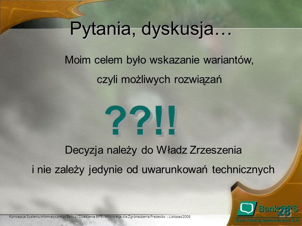 Koncepcja Systemu Informatycznego Banku i Zrzeszenia BPS - Informacja dla Zgromadzenia Prezesów - Listopad 2008 2828 Pytania, dyskusja… ??!! Moim cele