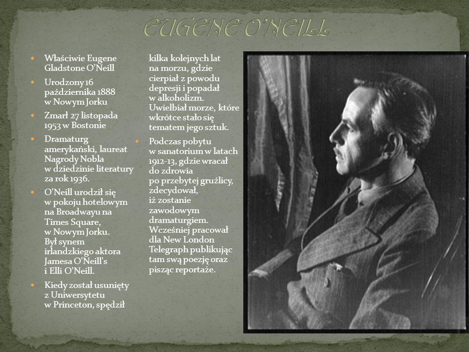 Właściwie Eugene Gladstone O'Neill Urodzony 16 października 1888 w Nowym Jorku Zmarł 27 listopada 1953 w Bostonie Dramaturg amerykański, laureat Nagro