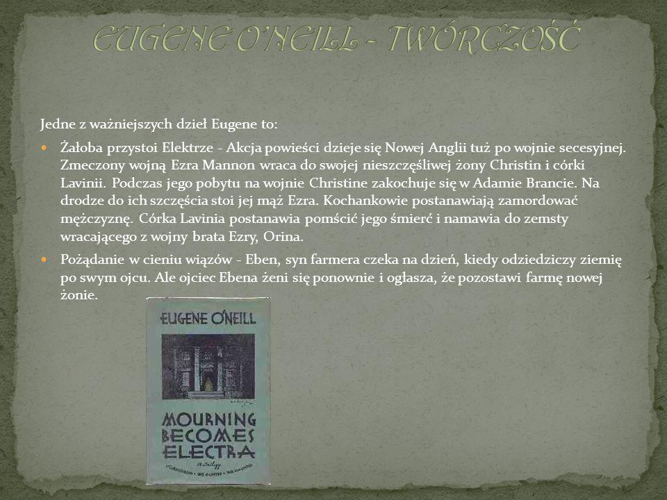 Jedne z ważniejszych dzieł Eugene to: Żałoba przystoi Elektrze - Akcja powieści dzieje się Nowej Anglii tuż po wojnie secesyjnej. Zmeczony wojną Ezra