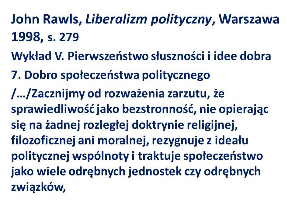 John Rawls, Liberalizm polityczny, Warszawa 1998, s. 279 Wykład V. Pierwszeństwo słuszności i idee dobra 7. Dobro społeczeństwa politycznego /…/Zaczni