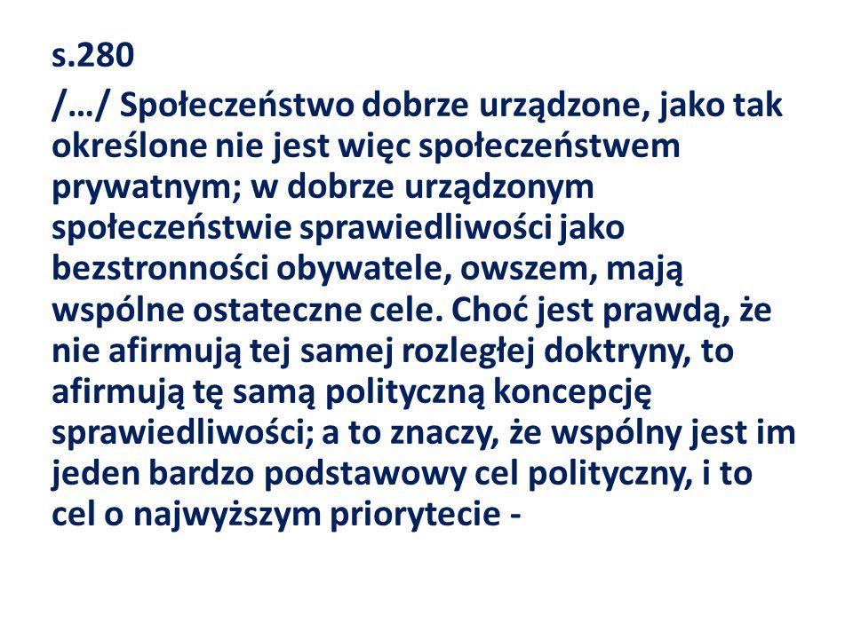 s.280 /…/ Społeczeństwo dobrze urządzone, jako tak określone nie jest więc społeczeństwem prywatnym; w dobrze urządzonym społeczeństwie sprawiedliwośc