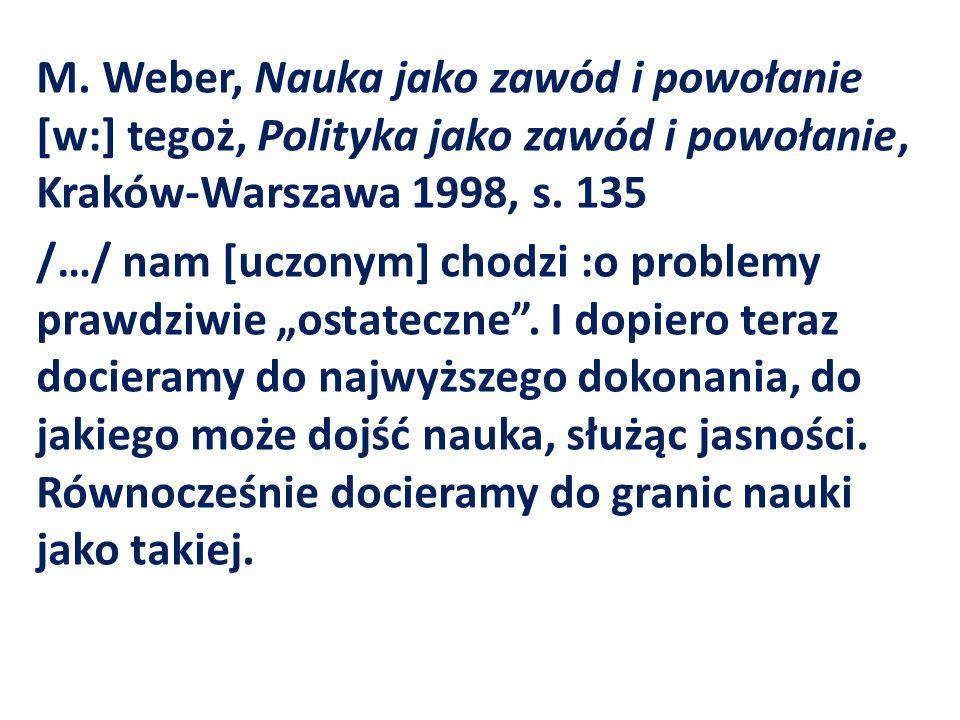 M. Weber, Nauka jako zawód i powołanie [w:] tegoż, Polityka jako zawód i powołanie, Kraków-Warszawa 1998, s. 135 /…/ nam [uczonym] chodzi :o problemy