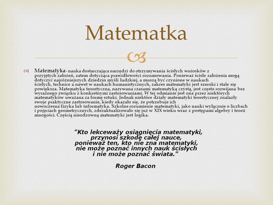 Matematyka - nauka dostarczająca narzędzi do otrzymywania ścisłych wniosków z przyjętych założeń, zatem dotycząca prawidłowości rozumowania. Ponieważ