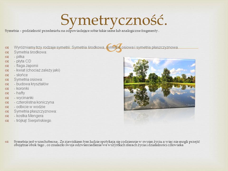 Symetria – podzielność przedmiotu na odpowiadające sobie takie same lub analogiczne fragmenty. Wyróżniamy trzy rodzaje symetrii: Symetria środkowa, sy