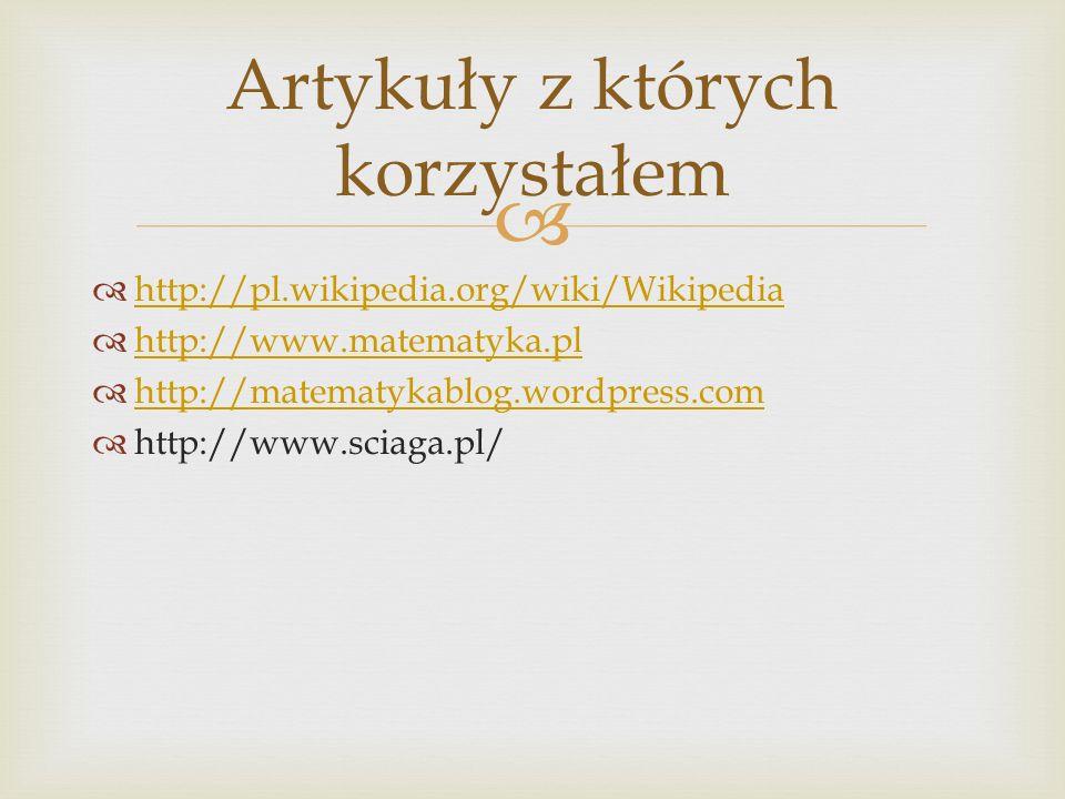 http://pl.wikipedia.org/wiki/Wikipedia http://www.matematyka.pl http://matematykablog.wordpress.com http://www.sciaga.pl/ Artykuły z których korzystał