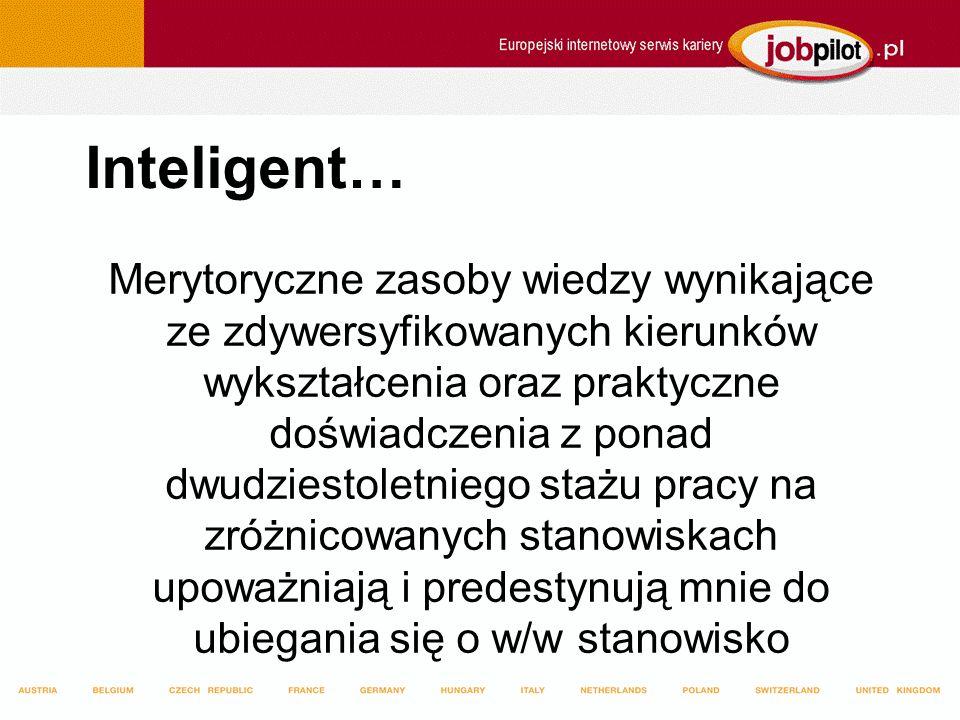 Inteligent… Merytoryczne zasoby wiedzy wynikające ze zdywersyfikowanych kierunków wykształcenia oraz praktyczne doświadczenia z ponad dwudziestoletniego stażu pracy na zróżnicowanych stanowiskach upoważniają i predestynują mnie do ubiegania się o w/w stanowisko