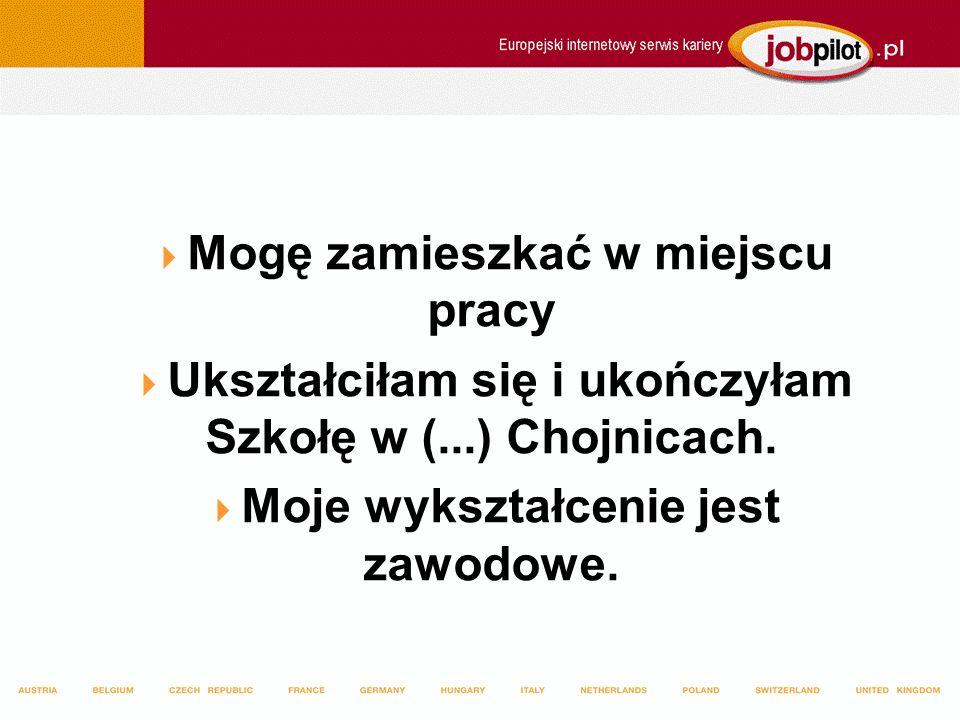 Mogę zamieszkać w miejscu pracy Ukształciłam się i ukończyłam Szkołę w (...) Chojnicach.