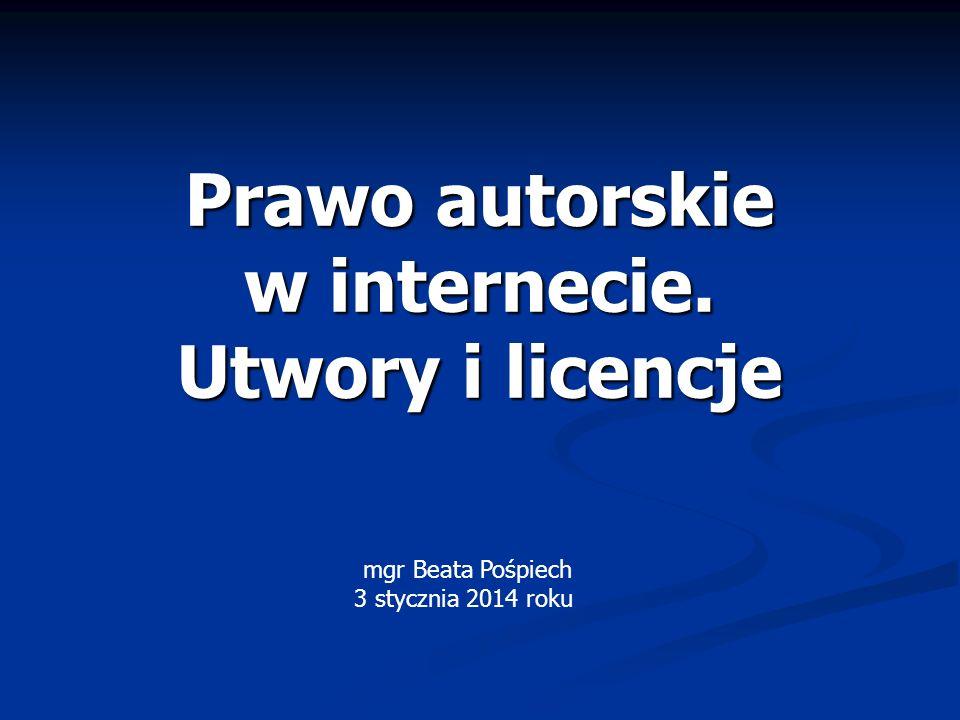 Prawo autorskie w internecie. Utwory i licencje mgr Beata Pośpiech 3 stycznia 2014 roku
