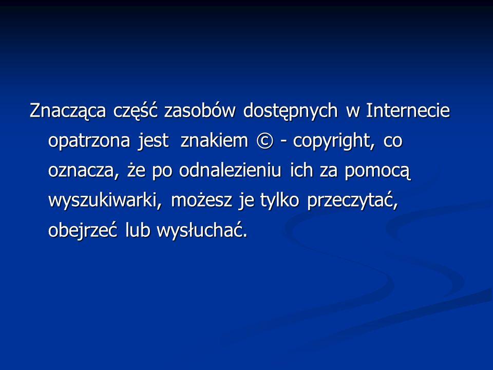 Znacząca część zasobów dostępnych w Internecie opatrzona jest znakiem © - copyright, co oznacza, że po odnalezieniu ich za pomocą wyszukiwarki, możesz