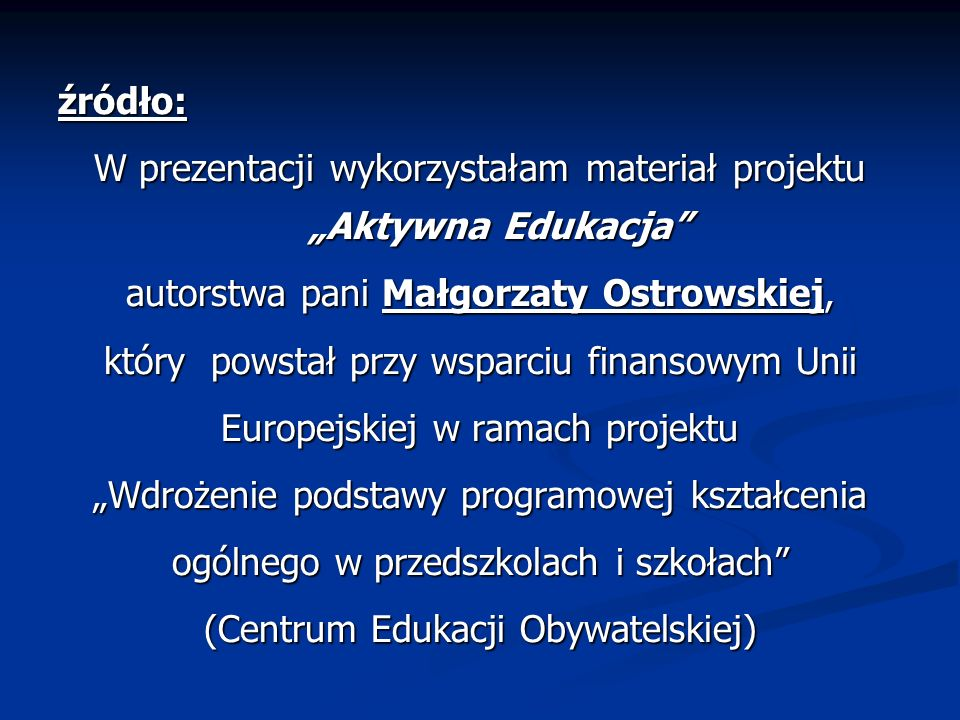 źródło: W prezentacji wykorzystałam materiał projektu Aktywna Edukacja autorstwa pani Małgorzaty Ostrowskiej, który powstał przy wsparciu finansowym U