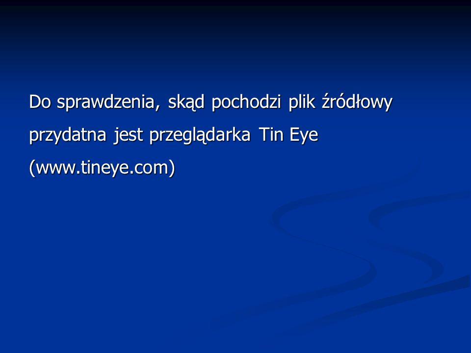 Do sprawdzenia, skąd pochodzi plik źródłowy przydatna jest przeglądarka Tin Eye (www.tineye.com)