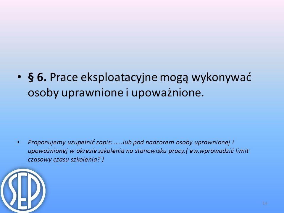 § 6.Prace eksploatacyjne mogą wykonywać osoby uprawnione i upoważnione.