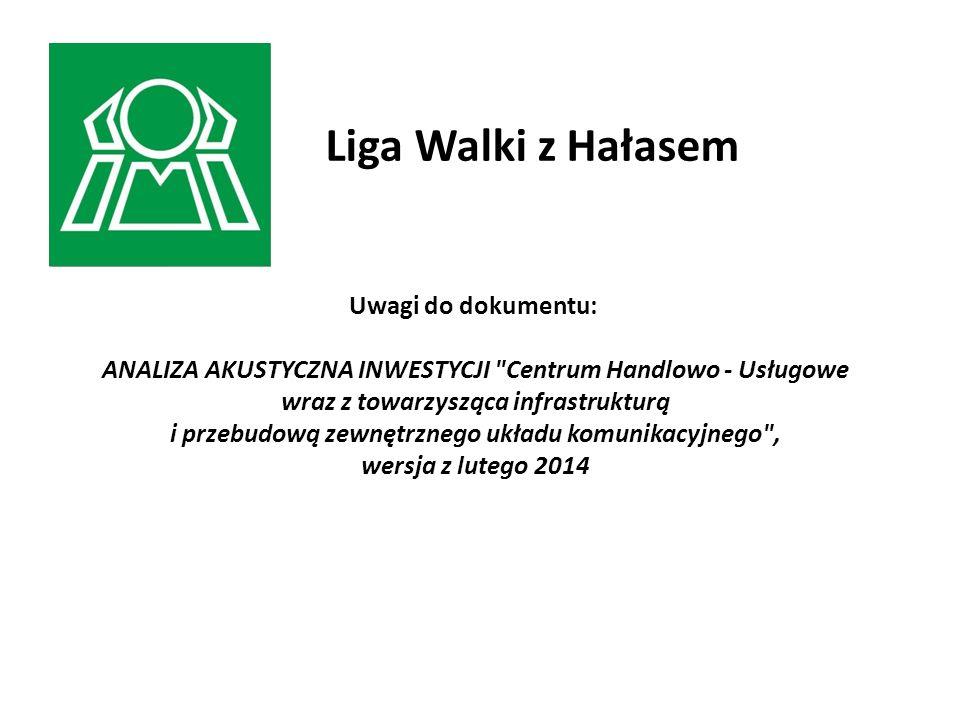 Uwagi do dokumentu: ANALIZA AKUSTYCZNA INWESTYCJI Centrum Handlowo - Usługowe wraz z towarzysząca infrastrukturą i przebudową zewnętrznego układu komunikacyjnego , wersja z lutego 2014 Liga Walki z Hałasem