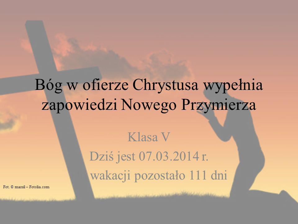 Bóg w ofierze Chrystusa wypełnia zapowiedzi Nowego Przymierza Klasa V Dziś jest 07.03.2014 r. Do wakacji pozostało 111 dni Fot. © marsil – Fotolia.com