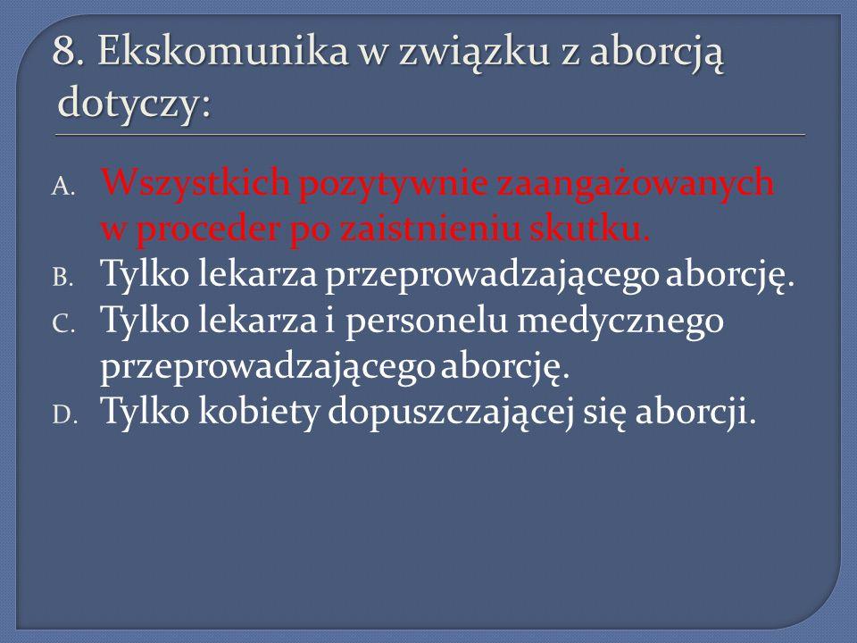 8. Ekskomunika w związku z aborcją dotyczy: A. Wszystkich pozytywnie zaangażowanych w proceder po zaistnieniu skutku. B. Tylko lekarza przeprowadzając