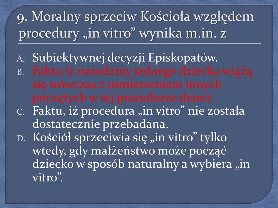 9. Moralny sprzeciw Kościoła względem procedury in vitro wynika m.in. z A. Subiektywnej decyzji Episkopatów. B. Faktu iż narodziny jednego dziecka wią