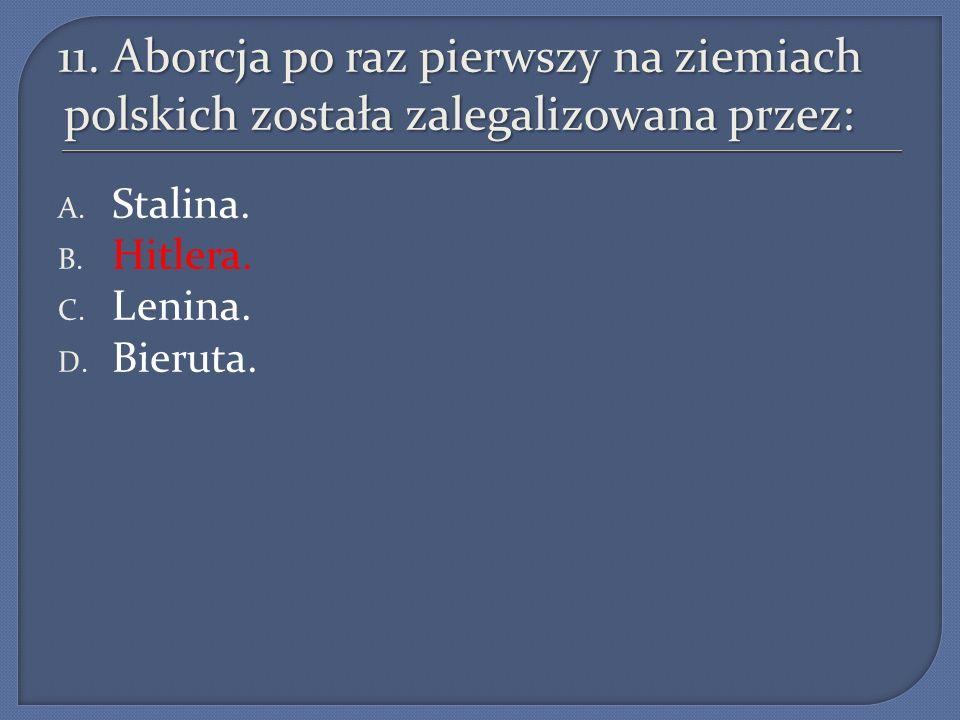11. Aborcja po raz pierwszy na ziemiach polskich została zalegalizowana przez: A. Stalina. B. Hitlera. C. Lenina. D. Bieruta.
