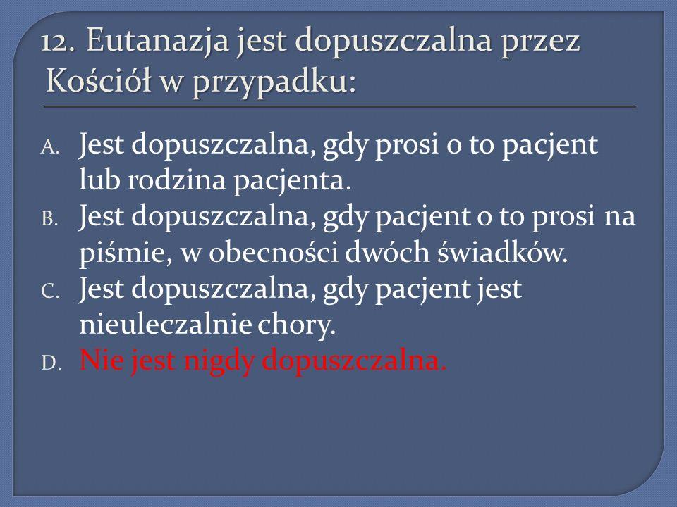 12. Eutanazja jest dopuszczalna przez Kościół w przypadku: A. Jest dopuszczalna, gdy prosi o to pacjent lub rodzina pacjenta. B. Jest dopuszczalna, gd