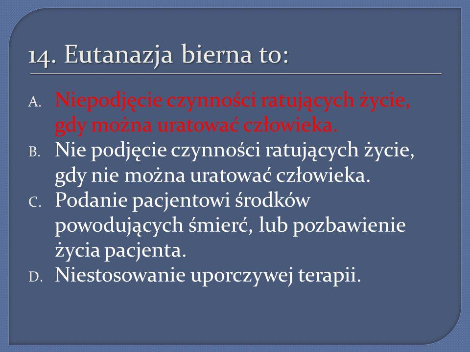 14. Eutanazja bierna to: A. Niepodjęcie czynności ratujących życie, gdy można uratować człowieka. B. Nie podjęcie czynności ratujących życie, gdy nie