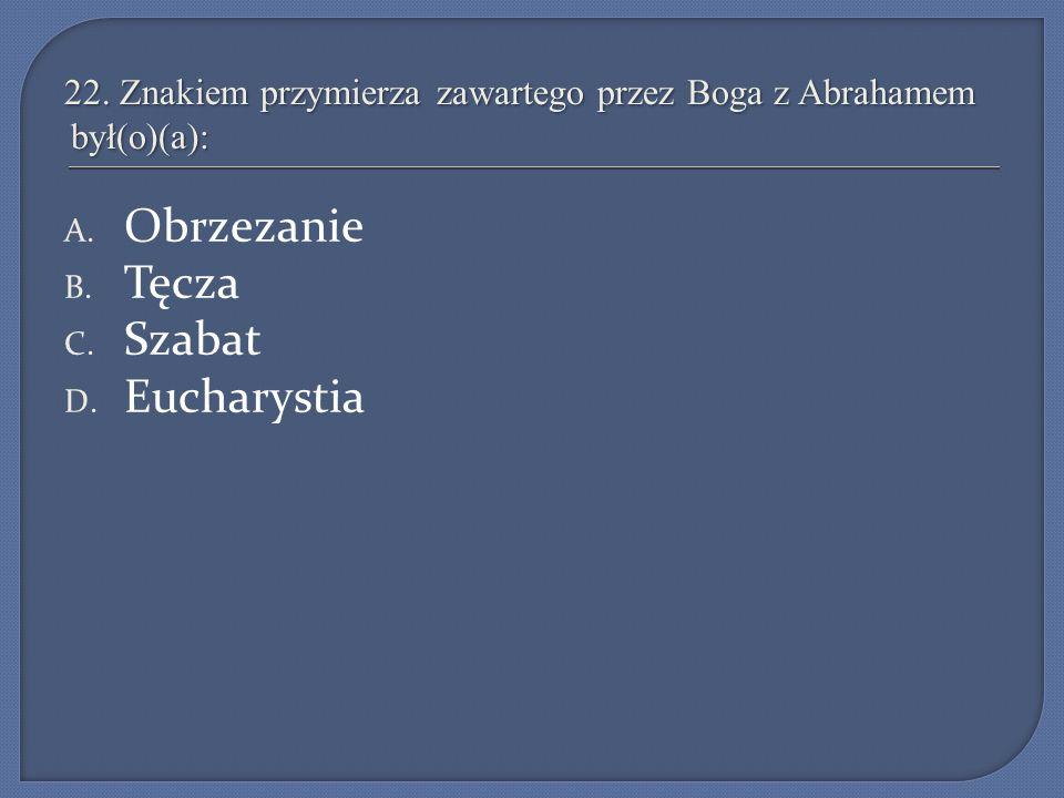 22. Znakiem przymierza zawartego przez Boga z Abrahamem był(o)(a): A. Obrzezanie B. Tęcza C. Szabat D. Eucharystia