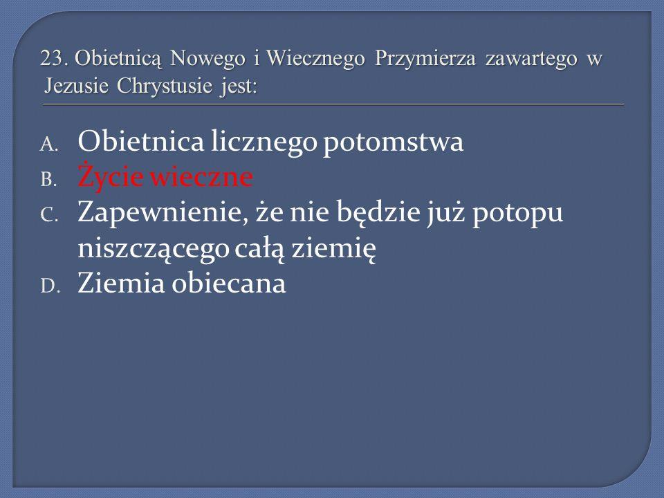 23. Obietnicą Nowego i Wiecznego Przymierza zawartego w Jezusie Chrystusie jest: A. Obietnica licznego potomstwa B. Życie wieczne C. Zapewnienie, że n