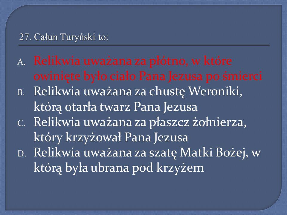 27. Całun Turyński to: A. Relikwia uważana za płótno, w które owinięte było ciało Pana Jezusa po śmierci B. Relikwia uważana za chustę Weroniki, którą